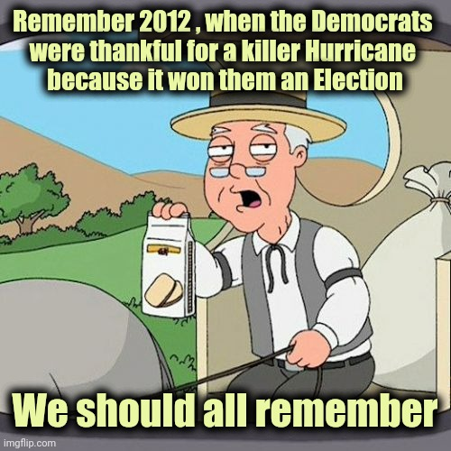 At least they didn't create the Hurricane | Remember 2012 , when the Democrats  were thankful for a killer Hurricane  because it won them an Election We should all remember | image tagged in memes,pepperidge farm remembers,disaster,supernatural,coincidence,see nobody cares | made w/ Imgflip meme maker