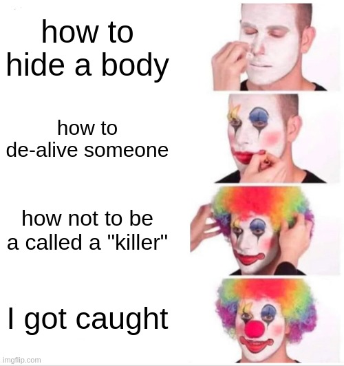 "Clown Applying Makeup |  how to hide a body; how to de-alive someone; how not to be a called a ""killer""; I got caught 