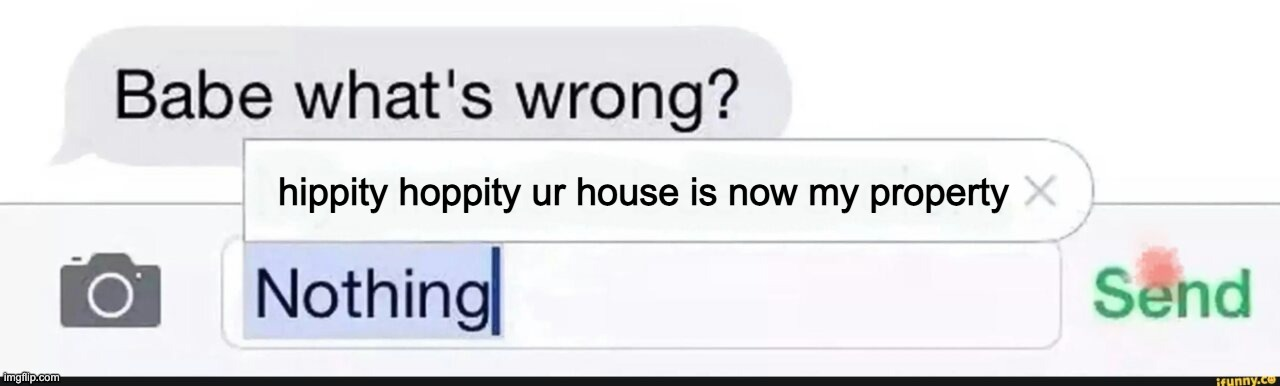 no dont take my house |  hippity hoppity ur house is now my property | image tagged in what's wrong nothing,hippity hoppity,memes,thats all,dont look here | made w/ Imgflip meme maker