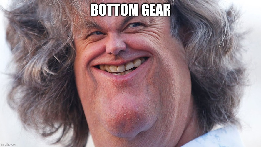 Bottom Gear |  BOTTOM GEAR | image tagged in james may | made w/ Imgflip meme maker