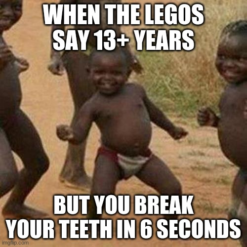 Third World Success Kid Meme |  WHEN THE LEGOS SAY 13+ YEARS; BUT YOU BREAK YOUR TEETH IN 6 SECONDS | image tagged in memes,third world success kid | made w/ Imgflip meme maker