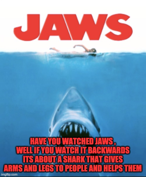 JAWS |  HAVE YOU WATCHED JAWS , WELL IF YOU WATCH IT BACKWARDS ITS ABOUT A SHARK THAT GIVES ARMS AND LEGS TO PEOPLE AND HELPS THEM | image tagged in shark | made w/ Imgflip meme maker