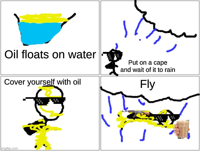 Flyyyyyyyy |  Oil floats on water; Put on a cape and wait of it to rain; Cover yourself with oil; Fly | image tagged in memes,blank comic panel 2x2 | made w/ Imgflip meme maker
