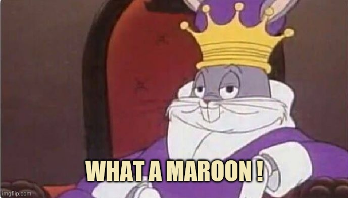 Bugs Bunny King | WHAT A MAROON ! | image tagged in bugs bunny king | made w/ Imgflip meme maker