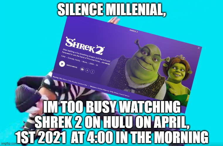 MILLENIAL HULU |  SILENCE MILLENIAL, IM TOO BUSY WATCHING SHREK 2 ON HULU ON APRIL, 1ST 2021  AT 4:00 IN THE MORNING | image tagged in shrek,hulu,millenials | made w/ Imgflip meme maker