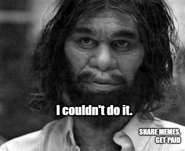 Couldn't Do It |  I couldn't do it. SHARE MEMES. GET PAID | image tagged in geico caveman | made w/ Imgflip meme maker