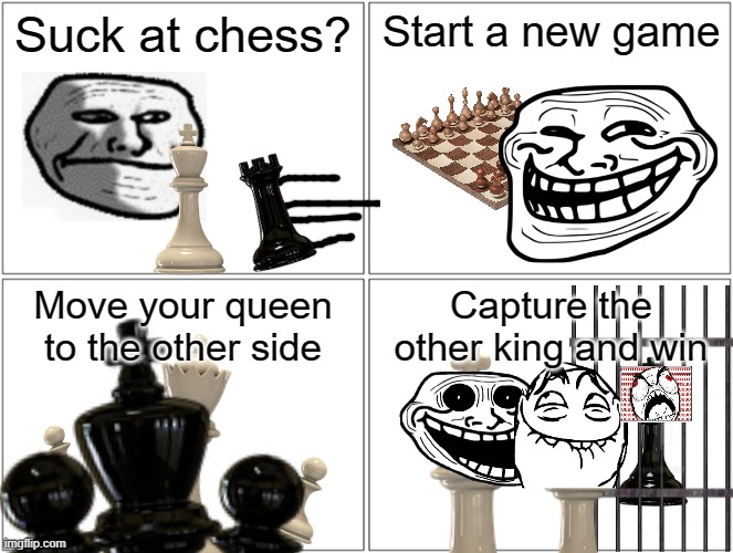 Problem, professional chess players? |  Suck at chess? Start a new game; Move your queen to the other side; Capture the other king and win | image tagged in memes,blank comic panel 2x2,troll face | made w/ Imgflip meme maker