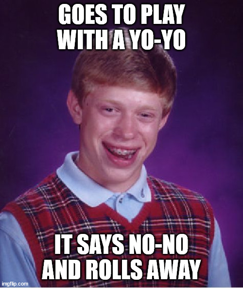 Hmm, perhaps try juggling instead BLB? |  GOES TO PLAY WITH A YO-YO; IT SAYS NO-NO AND ROLLS AWAY | image tagged in memes,bad luck brian,yo,no,play,roll | made w/ Imgflip meme maker