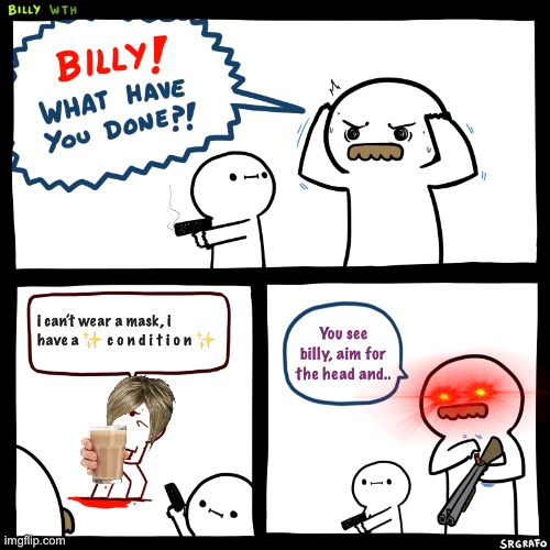 good billy. |  i can't wear a mask, i have a ✨ c o n d i t i o n ✨; You see billy, aim for the head and.. | image tagged in billy what have you done,memes,billy | made w/ Imgflip meme maker