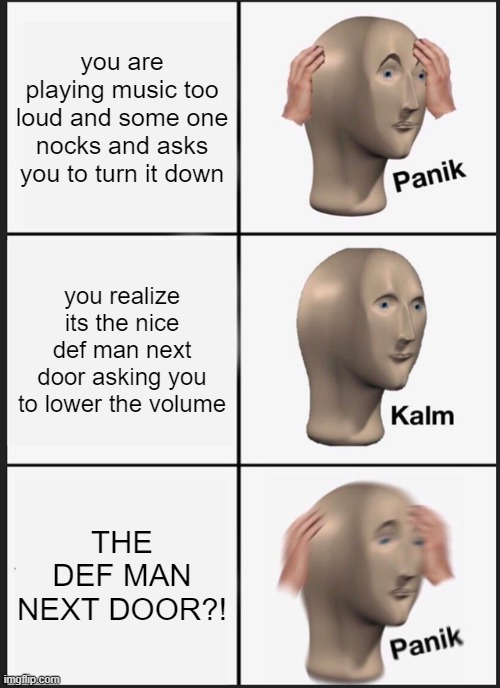 Panik Kalm Panik Meme |  you are playing music too loud and some one nocks and asks you to turn it down; you realize its the nice def man next door asking you to lower the volume; THE DEF MAN NEXT DOOR?! | image tagged in memes,panik kalm panik | made w/ Imgflip meme maker