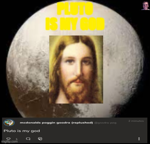 this f*cking GameJolt comment bro |  PLUTO IS MY GOD | image tagged in funny memes | made w/ Imgflip meme maker