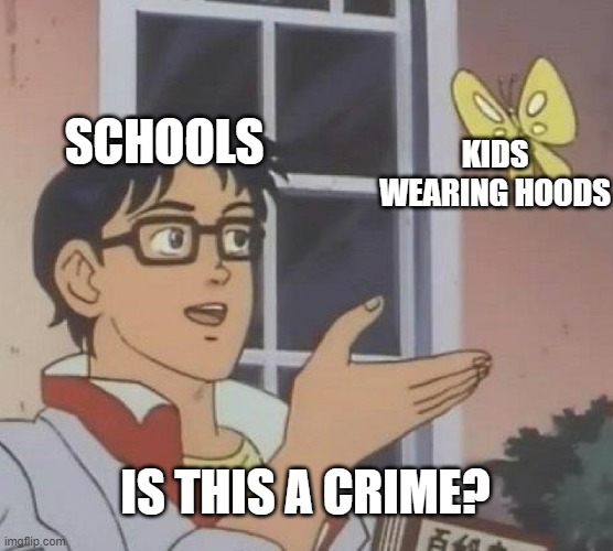 cRiMiNaL aCtIvItY |  SCHOOLS; KIDS WEARING HOODS; IS THIS A CRIME? | image tagged in memes,is this a pigeon,oof,what is this,oh wow are you actually reading these tags | made w/ Imgflip meme maker