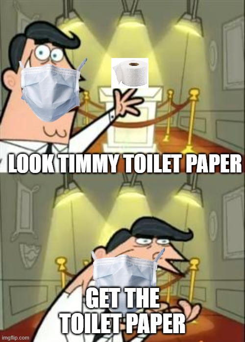 2020 |  LOOK TIMMY TOILET PAPER; GET THE TOILET PAPER | image tagged in memes,this is where i'd put my trophy if i had one | made w/ Imgflip meme maker