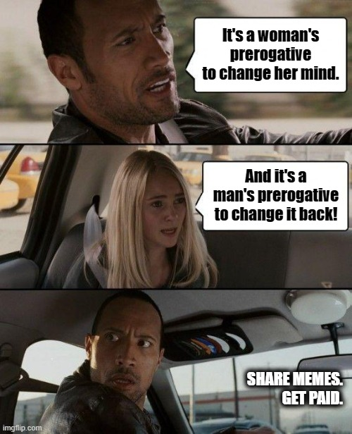 Woman's Prerogative |  It's a woman's prerogative to change her mind. And it's a man's prerogative to change it back! SHARE MEMES. GET PAID. | image tagged in memes,the rock driving | made w/ Imgflip meme maker