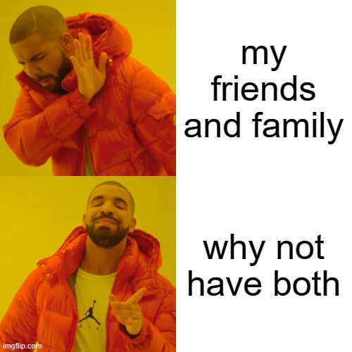 Drake Hotline Bling Meme | my friends and family why not have both | image tagged in memes,drake hotline bling | made w/ Imgflip meme maker