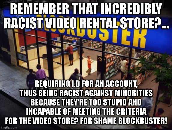 re-open blockbuster so we can burn it down in protest!! |  REMEMBER THAT INCREDIBLY RACIST VIDEO RENTAL STORE?... REQUIRING I.D FOR AN ACCOUNT, THUS BEING RACIST AGAINST MINORITIES BECAUSE THEY'RE TOO STUPID AND INCAPABLE OF MEETING THE CRITERIA FOR THE VIDEO STORE? FOR SHAME BLOCKBUSTER! | image tagged in blockbuster store | made w/ Imgflip meme maker