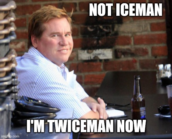 He's twice the man he used to be |  NOT ICEMAN; I'M TWICEMAN NOW | image tagged in memes,fat val kilmer | made w/ Imgflip meme maker