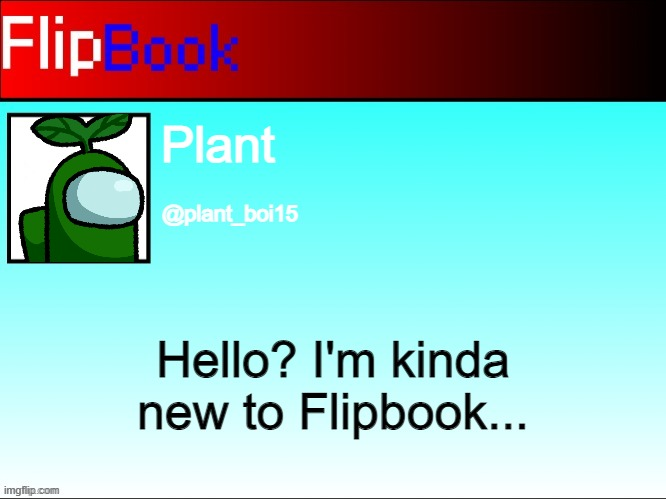 FlipBook profile |  Plant; @plant_boi15; Hello? I'm kinda new to Flipbook... | image tagged in flipbook profile | made w/ Imgflip meme maker