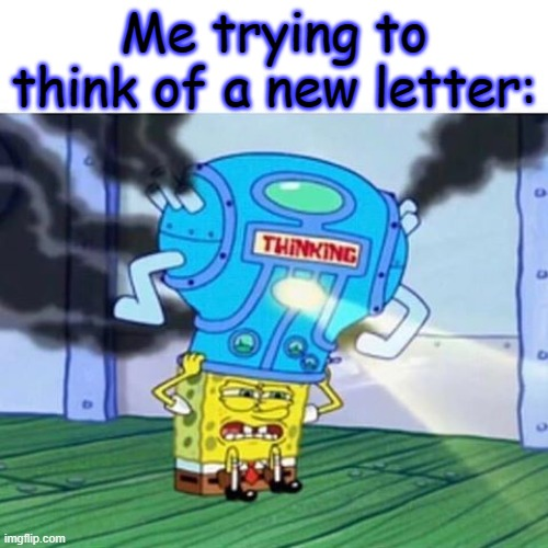 I do not think this is a repost |  Me trying to think of a new letter: | image tagged in spongebob thinking hard | made w/ Imgflip meme maker