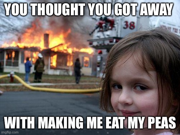 Am I right? |  YOU THOUGHT YOU GOT AWAY; WITH MAKING ME EAT MY PEAS | image tagged in memes,disaster girl | made w/ Imgflip meme maker