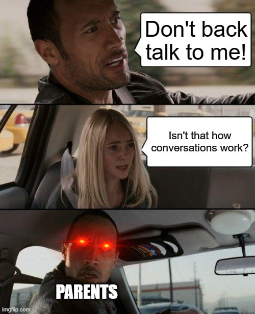 yes,that's how they work |  Don't back talk to me! Isn't that how conversations work? PARENTS | image tagged in memes,the rock driving,conversation,scumbag parents | made w/ Imgflip meme maker