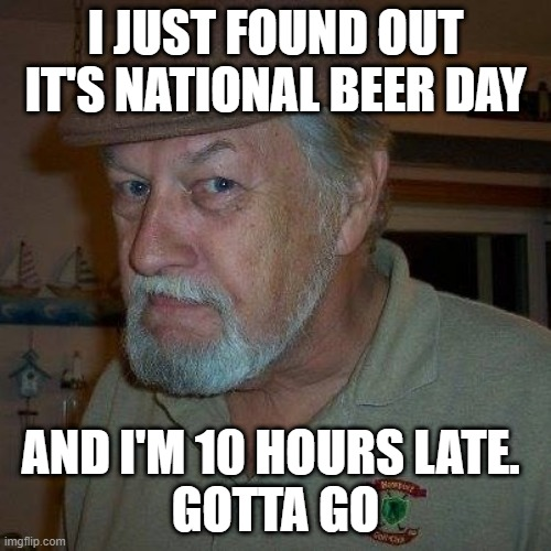 Beer |  I JUST FOUND OUT IT'S NATIONAL BEER DAY; AND I'M 10 HOURS LATE.  GOTTA GO | image tagged in guy beer | made w/ Imgflip meme maker