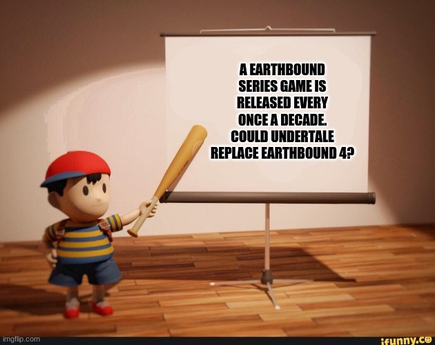 Yes. Well delta rune kinda counts? |  A EARTHBOUND SERIES GAME IS RELEASED EVERY ONCE A DECADE. COULD UNDERTALE REPLACE EARTHBOUND 4? | image tagged in ness pointing banner meme,undertale,earthbound | made w/ Imgflip meme maker