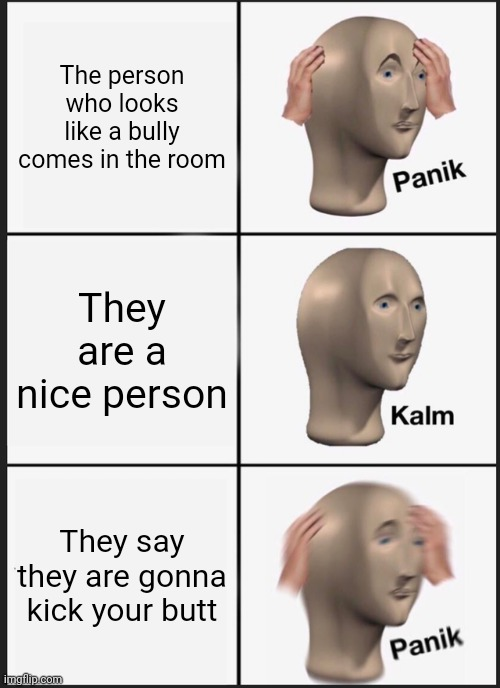 Panik Kalm Panik Meme |  The person who looks like a bully comes in the room; They are a nice person; They say they are gonna kick your butt | image tagged in memes,panik kalm panik | made w/ Imgflip meme maker