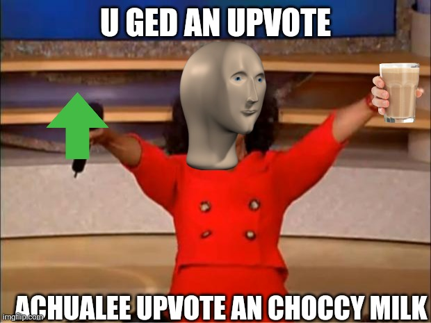 Oprah You Get A Meme | U GED AN UPVOTE ACHUALEE UPVOTE AN CHOCCY MILK | image tagged in memes,oprah you get a | made w/ Imgflip meme maker