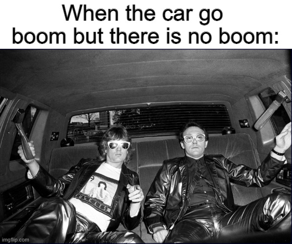 Car go boom |  When the car go  boom but there is no boom: | image tagged in car,the buggles | made w/ Imgflip meme maker
