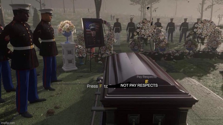 NOT PAY RESPECTS | image tagged in press f to pay respects | made w/ Imgflip meme maker