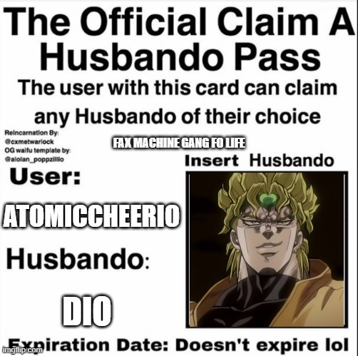 Claim a Husbando Pass |  FAX MACHINE GANG FO LIFE; ATOMICCHEERIO; DIO | image tagged in claim a husbando pass | made w/ Imgflip meme maker