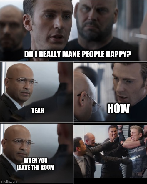 Captain America elevator fight scene |  DO I REALLY MAKE PEOPLE HAPPY? HOW; YEAH; WHEN YOU LEAVE THE ROOM | image tagged in captain america elevator fight scene | made w/ Imgflip meme maker