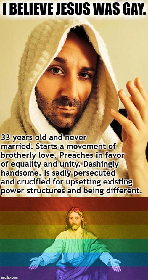 I believe Jesus would have accepted gay people. Because He was loving and tolerant - and because He was gay Himself. | image tagged in jesus was gay | made w/ Imgflip meme maker