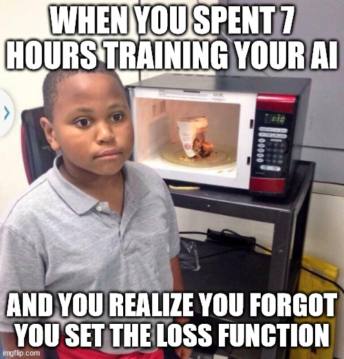 True story |  WHEN YOU SPENT 7 HOURS TRAINING YOUR AI; AND YOU REALIZE YOU FORGOT YOU SET THE LOSS FUNCTION | image tagged in microwave kid | made w/ Imgflip meme maker