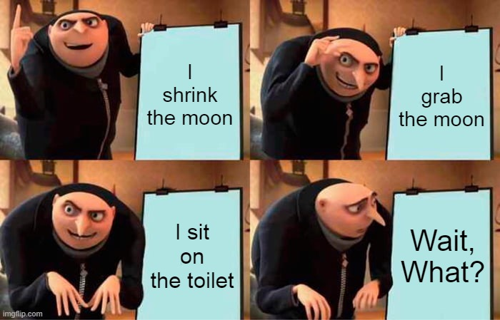 pretty bad meme =P |  I shrink the moon; I grab the moon; I sit on the toilet; Wait, What? | image tagged in memes,gru's plan | made w/ Imgflip meme maker