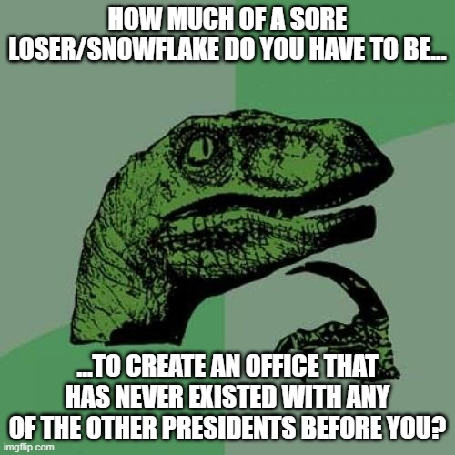 Philosoraptor |  HOW MUCH OF A SORE LOSER/SNOWFLAKE DO YOU HAVE TO BE... ...TO CREATE AN OFFICE THAT HAS NEVER EXISTED WITH ANY OF THE OTHER PRESIDENTS BEFORE YOU? | image tagged in philosoraptor,pepehands,pepetrump,lol,idiot,crymore | made w/ Imgflip meme maker