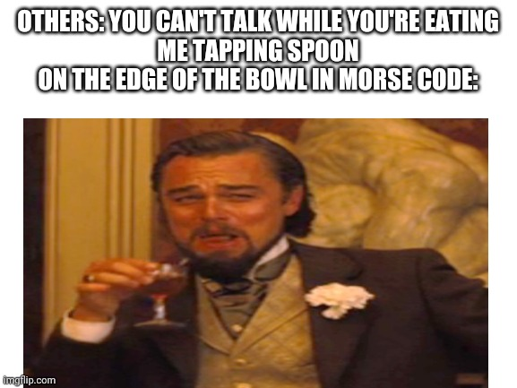 OTHERS: YOU CAN'T TALK WHILE YOU'RE EATING ME TAPPING SPOON ON THE EDGE OF THE BOWL IN MORSE CODE: | image tagged in laughing leo | made w/ Imgflip meme maker