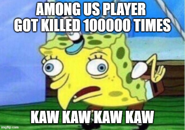 Mocking Spongebob |  AMONG US PLAYER  GOT KILLED 100000 TIMES; KAW KAW KAW KAW | image tagged in memes,mocking spongebob | made w/ Imgflip meme maker