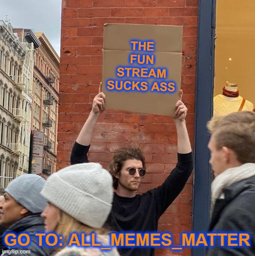 YOU KNOW THE FUN STREAM SUCKS RIGHT? |  THE FUN STREAM SUCKS ASS; GO TO: ALL_MEMES_MATTER | image tagged in memes,guy holding cardboard sign,you know the fun stream sucks right | made w/ Imgflip meme maker