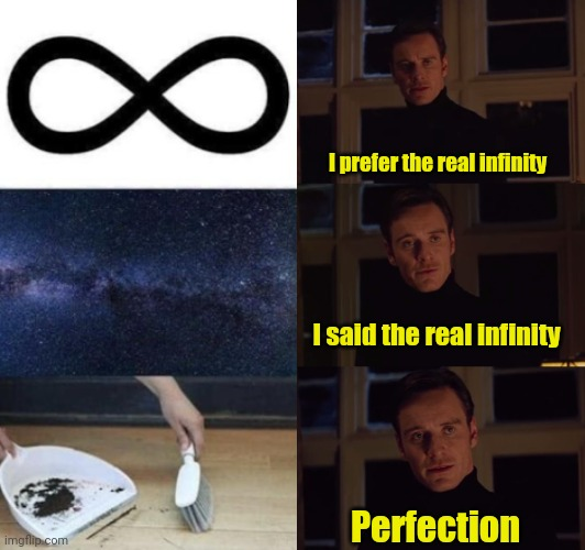 Infinity |  I prefer the real infinity; I said the real infinity; Perfection | image tagged in perfection,cleaning,funny,memes | made w/ Imgflip meme maker