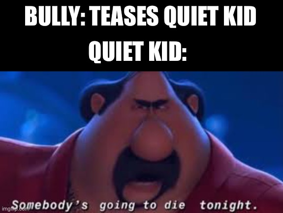 Somebody's Going To Die Tonight |  BULLY: TEASES QUIET KID; QUIET KID: | image tagged in somebody's going to die tonight | made w/ Imgflip meme maker