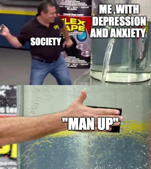 "Flex Tape |  ME ,WITH DEPRESSION AND ANXIETY; SOCIETY; ""MAN UP"" 
