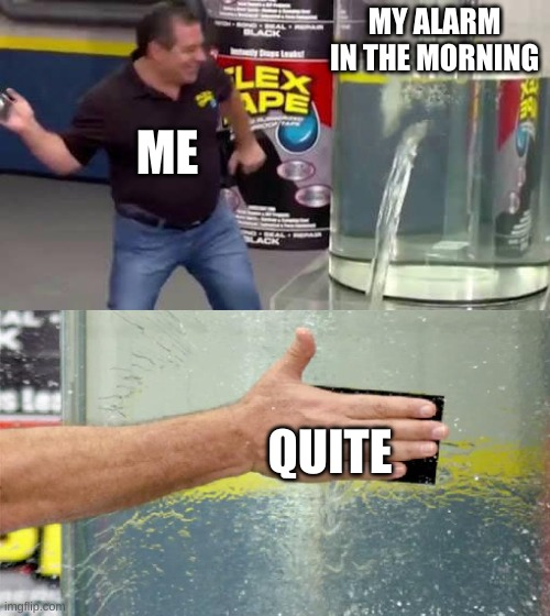 Flex Tape |  MY ALARM IN THE MORNING; ME; QUITE | image tagged in flex tape | made w/ Imgflip meme maker