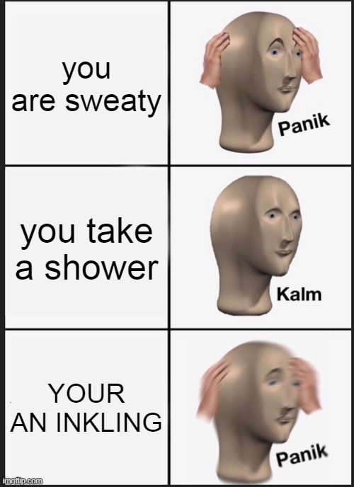 Panik Kalm Panik |  you are sweaty; you take a shower; YOUR AN INKLING | image tagged in memes,panik kalm panik | made w/ Imgflip meme maker