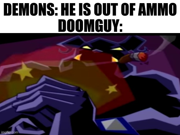 Yes, I am getting into doof I mean doom. lol |  DEMONS: HE IS OUT OF AMMO DOOMGUY: | image tagged in doom,sly cooper | made w/ Imgflip meme maker