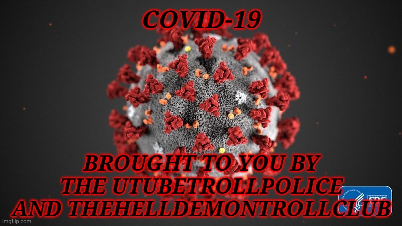 Coronavirus (COVID-19) brought to you by the UTTP and THDTC |  COVID-19; BROUGHT TO YOU BY THE UTUBETROLLPOLICE AND THEHELLDEMONTROLLCLUB | image tagged in covid 19,corona virus,covid-19,coronavirus,uttp,thdtc | made w/ Imgflip meme maker