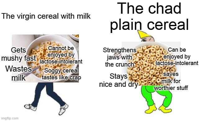 Virgin vs Chad |  The chad plain cereal; The virgin cereal with milk; Strengthens jaws with the crunch; Gets mushy fast; Cannot be enjoyed by lactose-intolerant; Can be enjoyed by lactose-intolerant; Wastes milk; Soggy cereal tastes like crap; Stays nice and dry; saves milk for worthier stuff | image tagged in virgin vs chad,memes,food,cereal | made w/ Imgflip meme maker