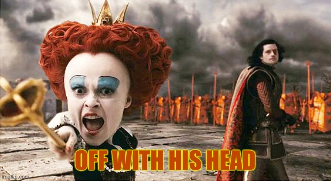 Off with his head  | OFF WITH HIS HEAD | image tagged in off with his head | made w/ Imgflip meme maker