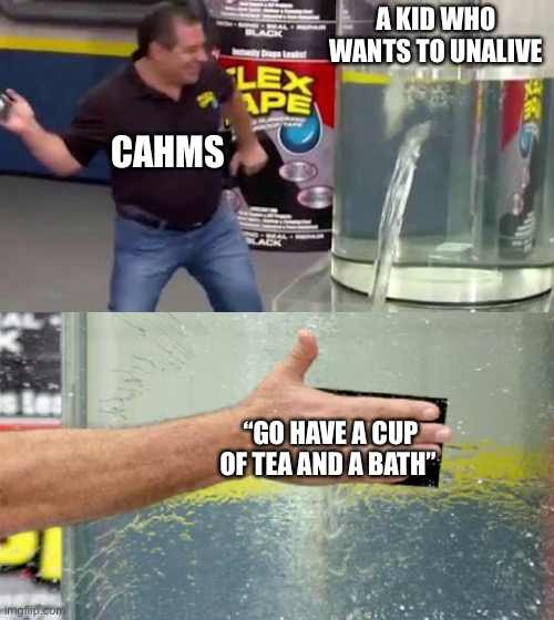 "tea and baths solves world problems |  A KID WHO WANTS TO UNALIVE; CAHMS; ""GO HAVE A CUP OF TEA AND A BATH"" 